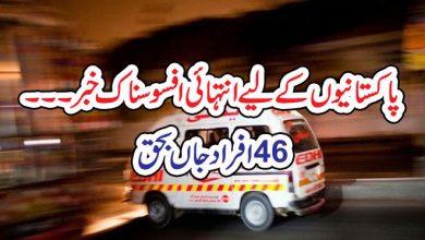 Photo of پاکستانیوںکےلیے انتہائی افسوسناک خبر۔۔۔46افرادجاں بحق