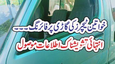 Photo of خواتین ٹیچرز کی گاڑی پرفائرنگ۔۔۔انتہائی تشویشناک اطلاعا ت موصول